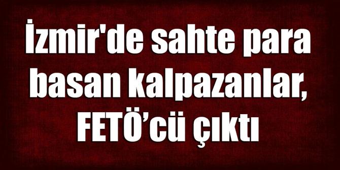 İzmir'de sahte para basan kalpazanlar, FETÖ çıktı