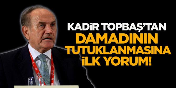 Kadir Topbaş'tan damadının tutuklanmasına ilk yorum!
