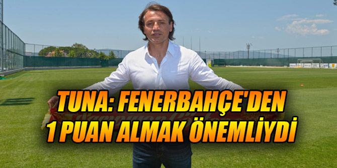 Tuna: Fenerbahçe'den 1 puan almak önemliydi