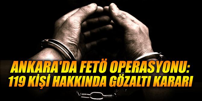 Ankara'da FETÖ operasyonu: 119 kişi hakkında gözaltı kararı
