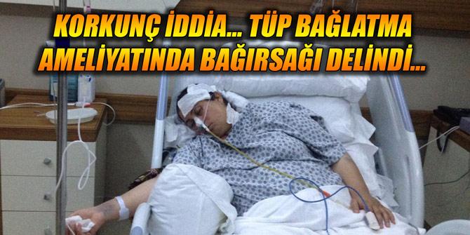 Korkunç iddia... Tüp bağlatma ameliyatında bağırsağı delindi...