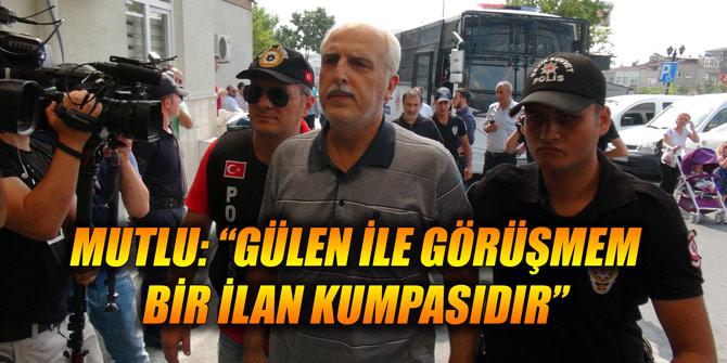 """Mutlu: """"Gülen ile görüşmem bir ilan kumpasıdır"""""""