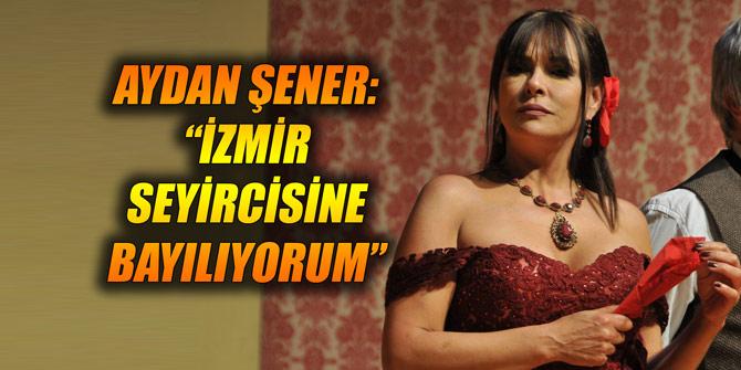 """AYDAN ŞENER: """"İZMİR SEYİRCİSİNE BAYILIYORUM"""""""
