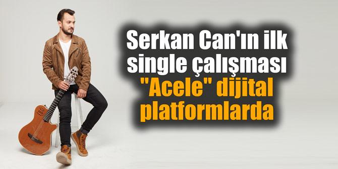 """Serkan Can'ın ilk single çalışması """"Acele"""" dijital platformlarda"""