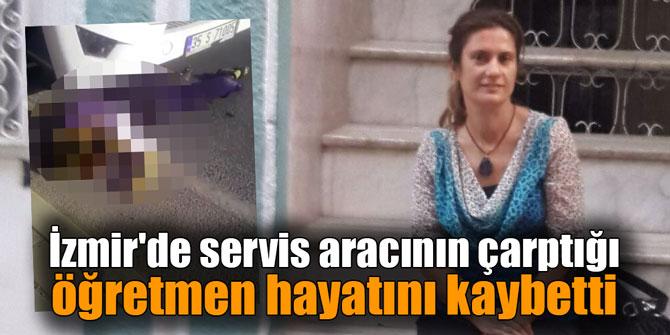 İzmir'de servis aracının altında kalan öğretmen hayatını kaybetti