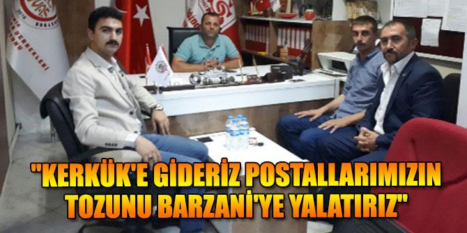 """""""Kerkük'e gideriz postallarımızın tozunu Barzani'ye yalatırız"""""""