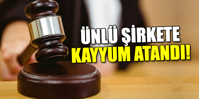 Ünlü şirkete kayyum atandı!
