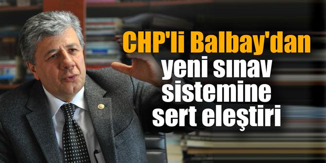 CHP'li Balbay'dan yeni sınav sistemine sert eleştiri