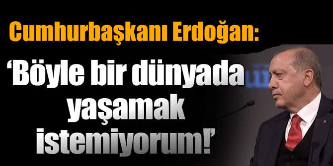 """Erdoğan: """"Böyle bir dünyada artık yaşamak istemiyorum"""""""