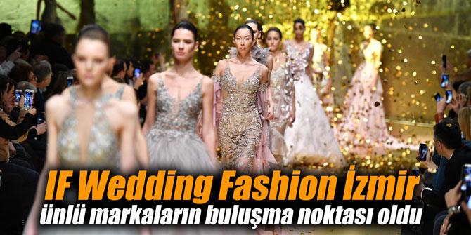 IF Wedding Fashion İzmir ünlü markaların buluşma noktası oldu