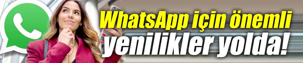 WhatsApp için önemli yenilikler!