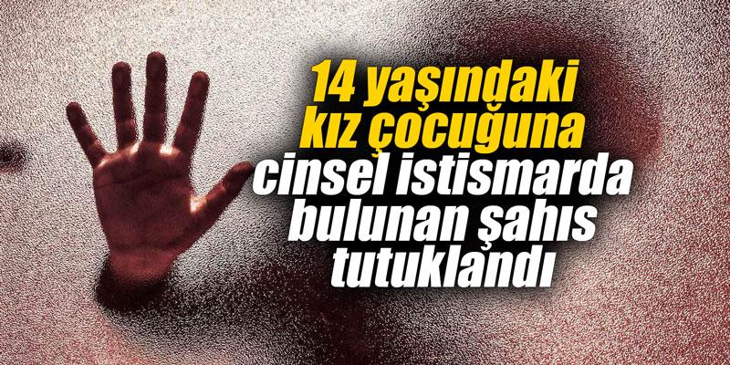 14 yaşındaki kız çocuğuna cinsel istismarda bulunan şahıs tutuklandı