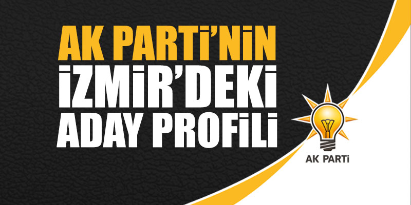 İşte, Ak Parti'nin İzmir'deki aday profili