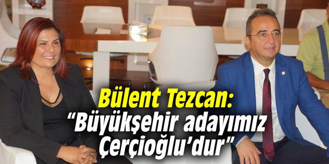 """Bülent Tezcan: """"Büyükşehir adayımız Özlem Çerçioğlu'dur"""""""