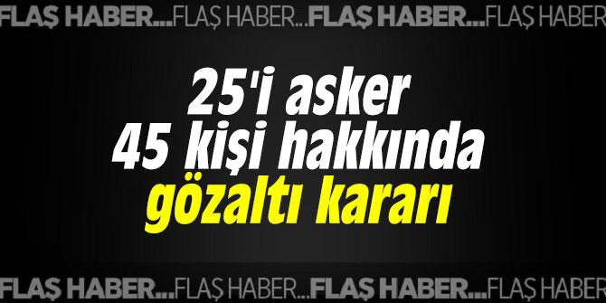 25'i asker 45 kişi hakkında gözaltı kararı
