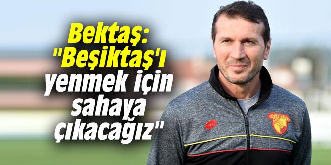 """Bektaş: """"Beşiktaş'ı yenmek için sahaya çıkacağız"""""""