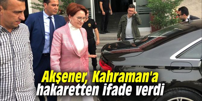 Akşener, Kahraman'a hakaretten ifade verdi