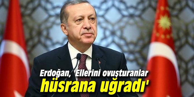 Başkan Erdoğan, 'Ellerini ovuşturanlar hüsrana uğradı'