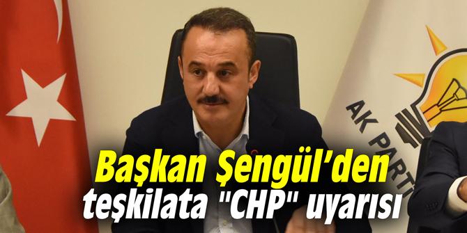"""Başkan Şengül'den teşkilata """"CHP"""" uyarısı"""