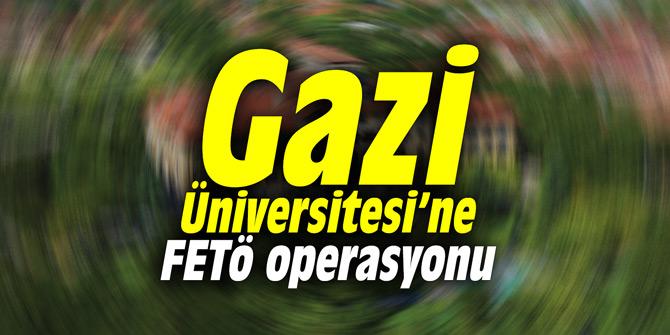 Gazi Üniversitesinde FETÖ operasyonu