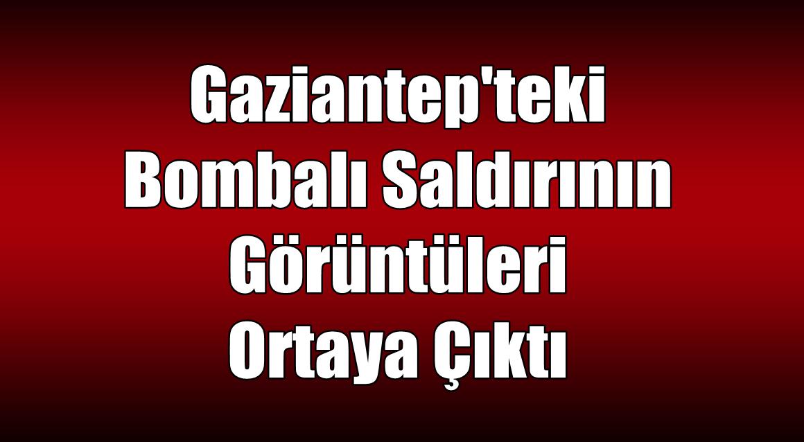 Gaziantep'teki Bombalı Saldırının Görüntüleri Ortaya Çıktı