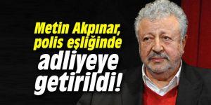 Metin Akpınar, polis eşliğinde adliyeye getirildi!
