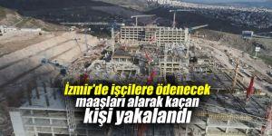 İzmir'de işçilere ödenecek maaşları alarak kaçan kişi yakalandı