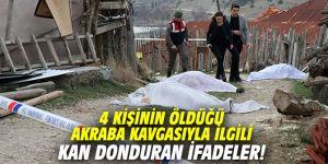 4 kişinin öldüğü akraba kavgasıyla ilgili kan donduran ifadeler!