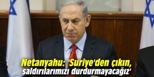 Netanyahu'dan İran'a: 'Suriye'den çıkın, saldırılarımızı durdurmayacağız'