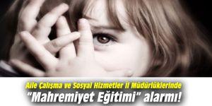 """Aile Çalışma ve Sosyal Hizmetler İl Müdürlüklerinde """"Mahremiyet Eğitimi"""" alarmı verildi"""