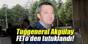 Tuğgeneral Akgülay FETö'den tutuklandı!