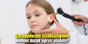 Çocuğunuzun iştahsızlığının nedeni kulak ağrısı olabilir!
