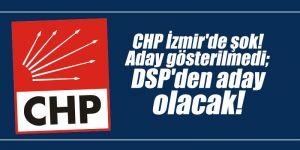 CHP İzmir'de şok! Aday gösterilmedi; DSP'den aday olacak!
