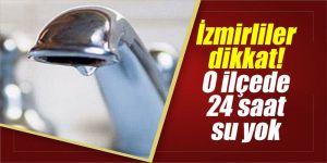İzmirliler dikkat! O ilçede 24 saat su yok