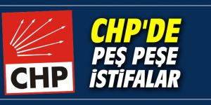 CHP'de peş peşe istifalar