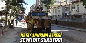 Hatay sınırına askeri sevkiyat sürüyor!