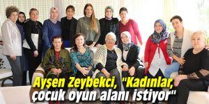 """Ayşen Zeybekci, """"Kadınlar, çocuk oyun alanı istiyor"""""""