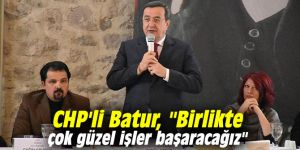 """CHP'li Batur, """"Birlikte çok güzel işler başaracağız"""""""