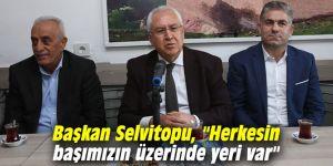 """Başkan Selvitopu, """"Herkesin başımızın üzerinde yeri var"""""""