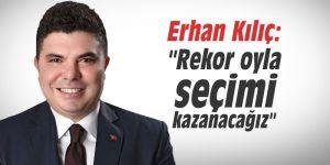 """Erhan Kılıç: """"Rekor oyla seçimi kazanacağız"""""""