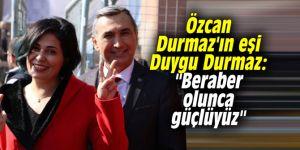 """Özcan Durmaz'ın eşi Duygu Durmaz: """"Beraber olunca güçlüyüz"""""""