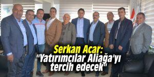 """Serkan Acar: """"Yatırımcılar Aliağa'yı tercih edecek"""""""