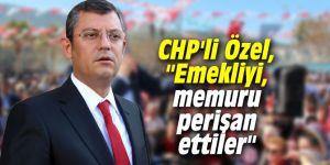 """CHP'li Özel, """"Emekliyi, memuru perişan ettiler"""""""
