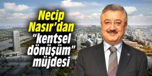 """Necip Nasır'dan """"kentsel dönüşüm"""" müjdesi"""