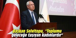 """Başkan Selvitopu, """"Toplumu geleceğe taşıyan kadınlardır"""""""