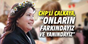 """CHP'li Çalkaya, """"Onların farkındayız ve yanındayız"""""""