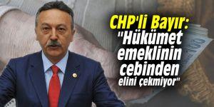 """CHP'li Bayır: """"Hükümet emeklinin cebinden elini çekmiyor"""""""