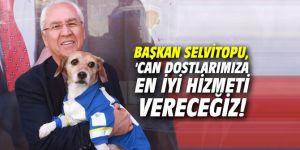 Başkan Selvitopu, 'Can dostlarımıza en iyi hizmeti vereceğiz!