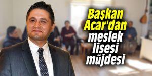 Başkan Acar'dan meslek lisesi müjdesi