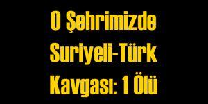 O Şehrimizde Suriyeli Türk Kavgasında Yine Ölü Var!
